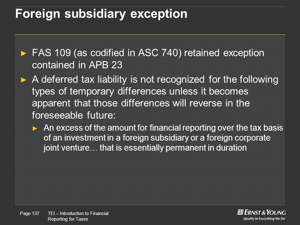 22 May, 2008Presentation titlePage 137TEI – Introduction to Financial Reporting for Taxes Page 137 Foreign subsidiary exception ► FAS 109 (as codified in ASC 740) retained exception contained in APB 23 ► A deferred tax liability is not recognized for the following types of temporary differences unless it becomes apparent that those differences will reverse in the foreseeable future: ► An excess of the amount for financial reporting over the tax basis of an investment in a foreign subsidiary or a foreign corporate joint venture… that is essentially permanent in duration
