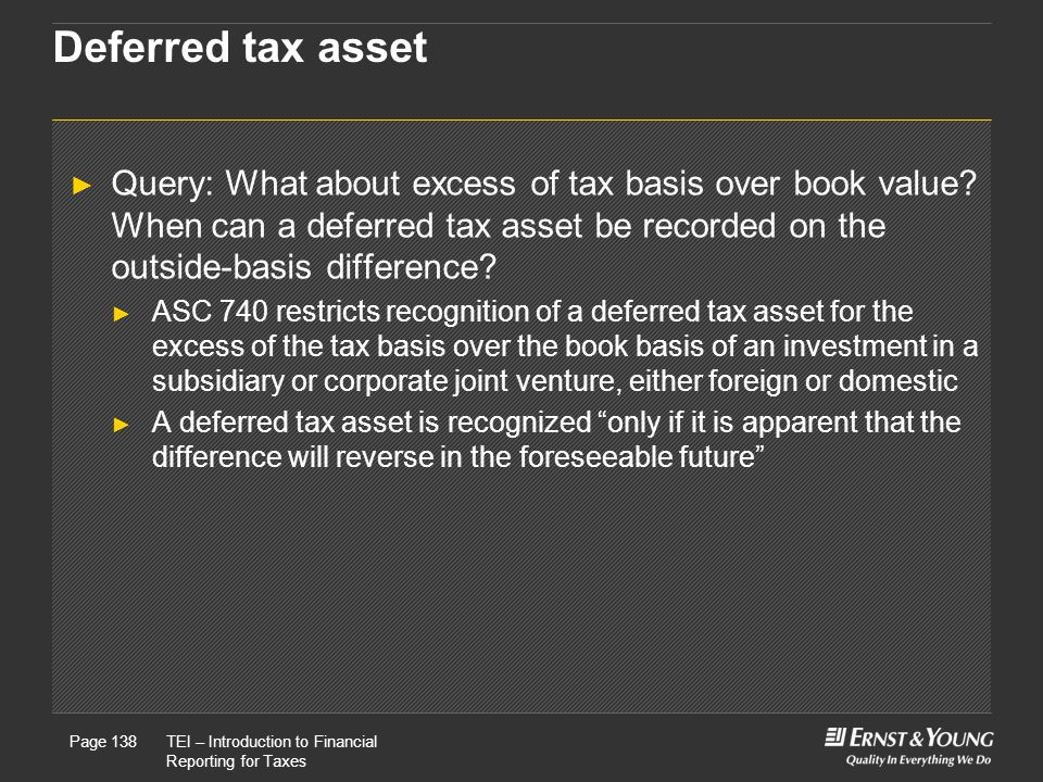 22 May, 2008Presentation titlePage 138TEI – Introduction to Financial Reporting for Taxes Page 138 Deferred tax asset ► Query: What about excess of tax basis over book value.