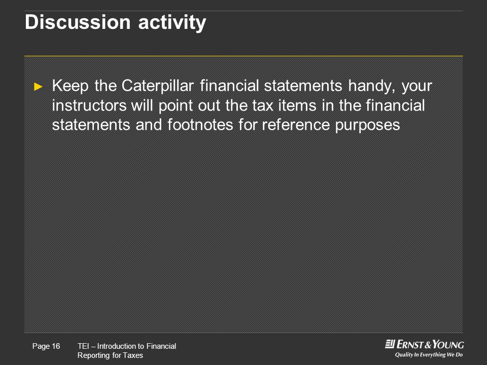 22 May, 2008Presentation titlePage 16TEI – Introduction to Financial Reporting for Taxes Page 16 Discussion activity ► Keep the Caterpillar financial statements handy, your instructors will point out the tax items in the financial statements and footnotes for reference purposes