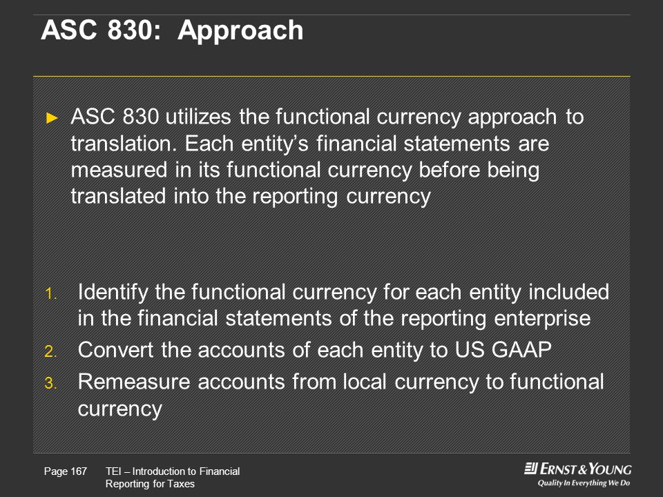 22 May, 2008Presentation titlePage 167TEI – Introduction to Financial Reporting for Taxes Page 167 ASC 830: Approach ► ASC 830 utilizes the functional currency approach to translation.