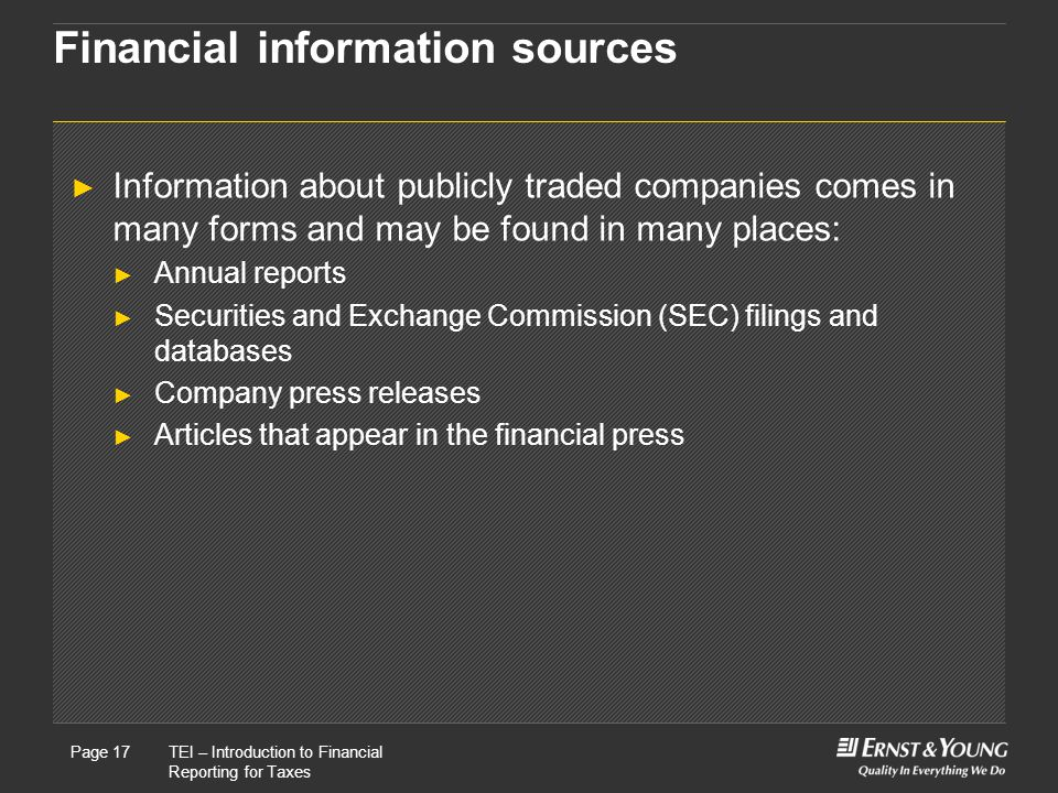 22 May, 2008Presentation titlePage 17TEI – Introduction to Financial Reporting for Taxes Page 17 Financial information sources ► Information about publicly traded companies comes in many forms and may be found in many places: ► Annual reports ► Securities and Exchange Commission (SEC) filings and databases ► Company press releases ► Articles that appear in the financial press