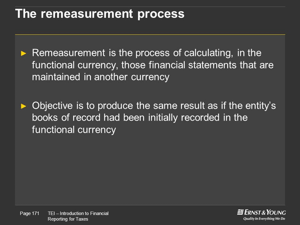 22 May, 2008Presentation titlePage 171TEI – Introduction to Financial Reporting for Taxes Page 171 The remeasurement process ► Remeasurement is the process of calculating, in the functional currency, those financial statements that are maintained in another currency ► Objective is to produce the same result as if the entity's books of record had been initially recorded in the functional currency