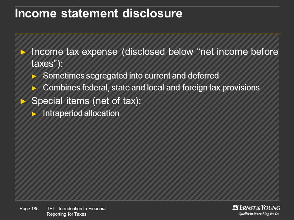 22 May, 2008Presentation titlePage 185TEI – Introduction to Financial Reporting for Taxes Page 185 Income statement disclosure ► Income tax expense (disclosed below net income before taxes ): ► Sometimes segregated into current and deferred ► Combines federal, state and local and foreign tax provisions ► Special items (net of tax): ► Intraperiod allocation
