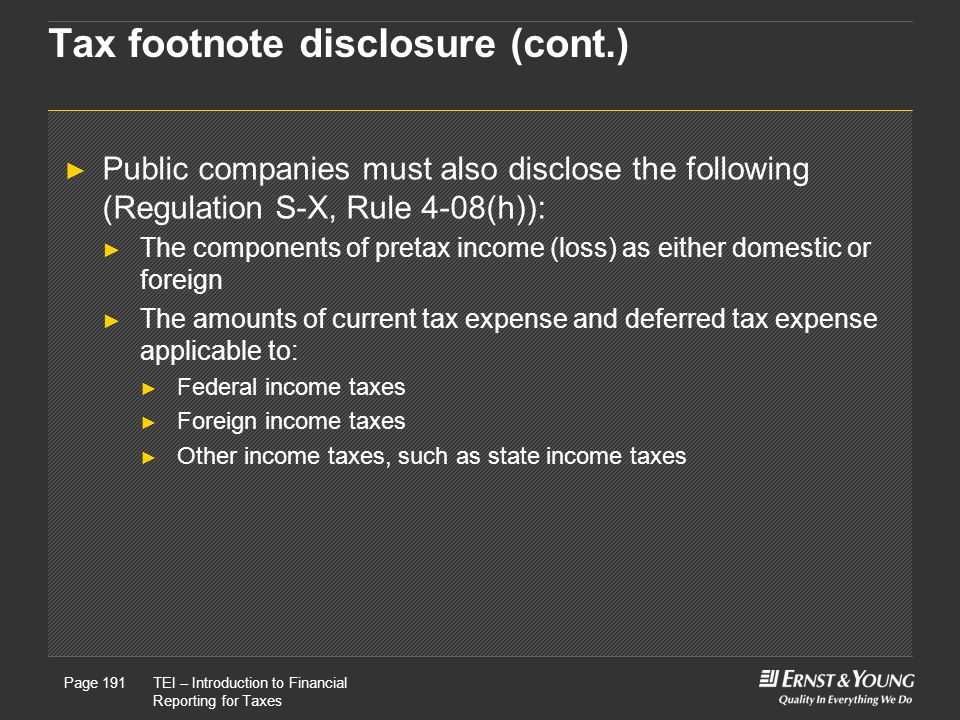 22 May, 2008Presentation titlePage 191TEI – Introduction to Financial Reporting for Taxes Page 191 Tax footnote disclosure (cont.) ► Public companies must also disclose the following (Regulation S-X, Rule 4-08(h)): ► The components of pretax income (loss) as either domestic or foreign ► The amounts of current tax expense and deferred tax expense applicable to: ► Federal income taxes ► Foreign income taxes ► Other income taxes, such as state income taxes