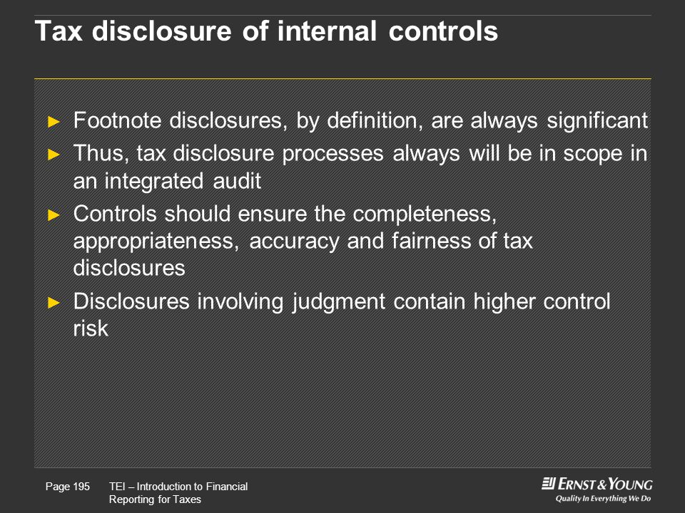 22 May, 2008Presentation titlePage 195TEI – Introduction to Financial Reporting for Taxes Page 195 Tax disclosure of internal controls ► Footnote disclosures, by definition, are always significant ► Thus, tax disclosure processes always will be in scope in an integrated audit ► Controls should ensure the completeness, appropriateness, accuracy and fairness of tax disclosures ► Disclosures involving judgment contain higher control risk
