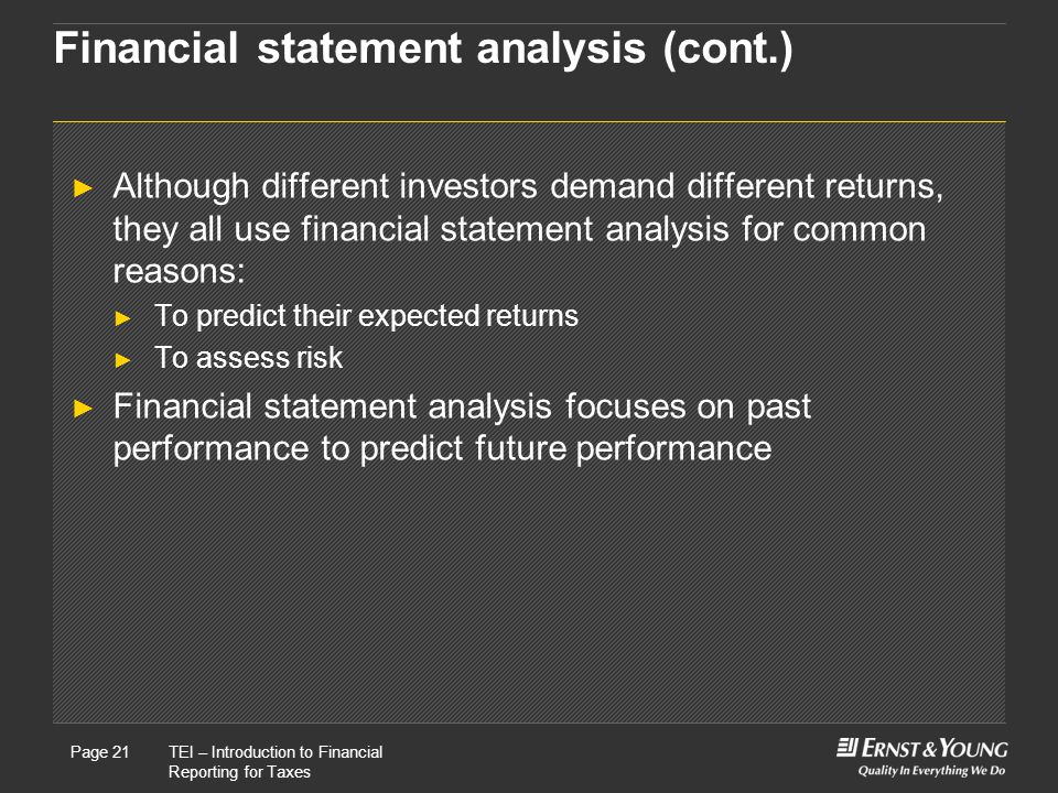 22 May, 2008Presentation titlePage 21TEI – Introduction to Financial Reporting for Taxes Page 21 Financial statement analysis (cont.) ► Although different investors demand different returns, they all use financial statement analysis for common reasons: ► To predict their expected returns ► To assess risk ► Financial statement analysis focuses on past performance to predict future performance