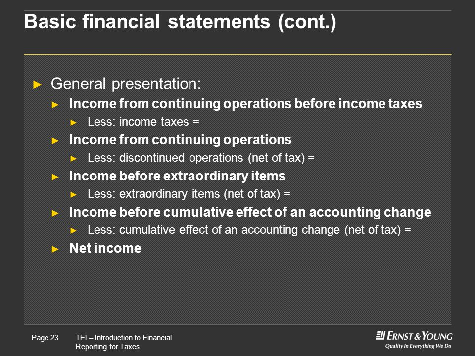 22 May, 2008Presentation titlePage 23TEI – Introduction to Financial Reporting for Taxes Page 23 Basic financial statements (cont.) ► General presentation: ► Income from continuing operations before income taxes ► Less: income taxes = ► Income from continuing operations ► Less: discontinued operations (net of tax) = ► Income before extraordinary items ► Less: extraordinary items (net of tax) = ► Income before cumulative effect of an accounting change ► Less: cumulative effect of an accounting change (net of tax) = ► Net income