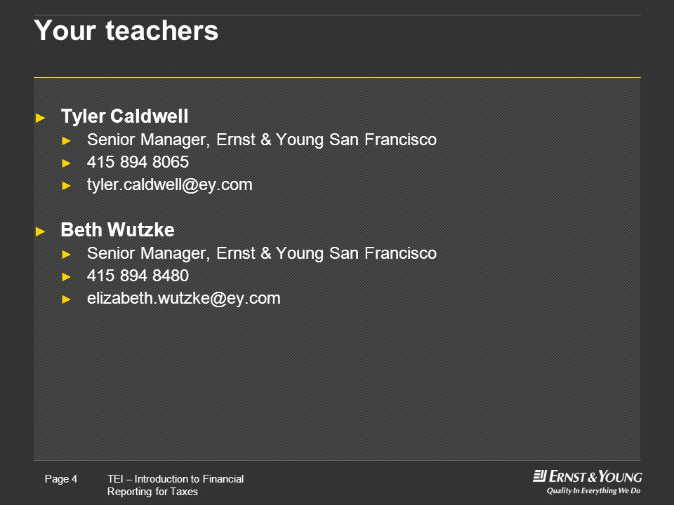 22 May, 2008Presentation titlePage 4TEI – Introduction to Financial Reporting for Taxes Page 4 Your teachers ► Tyler Caldwell ► Senior Manager, Ernst & Young San Francisco ► 415 894 8065 ► tyler.caldwell@ey.com ► Beth Wutzke ► Senior Manager, Ernst & Young San Francisco ► 415 894 8480 ► elizabeth.wutzke@ey.com