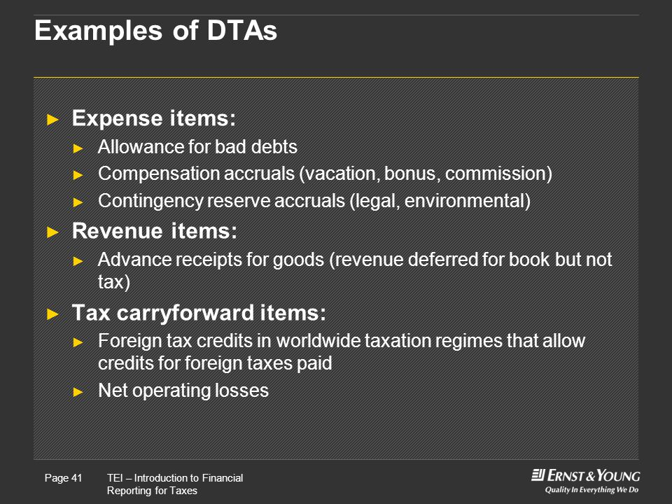 22 May, 2008Presentation titlePage 41TEI – Introduction to Financial Reporting for Taxes Page 41 Examples of DTAs ► Expense items: ► Allowance for bad debts ► Compensation accruals (vacation, bonus, commission) ► Contingency reserve accruals (legal, environmental) ► Revenue items: ► Advance receipts for goods (revenue deferred for book but not tax) ► Tax carryforward items: ► Foreign tax credits in worldwide taxation regimes that allow credits for foreign taxes paid ► Net operating losses