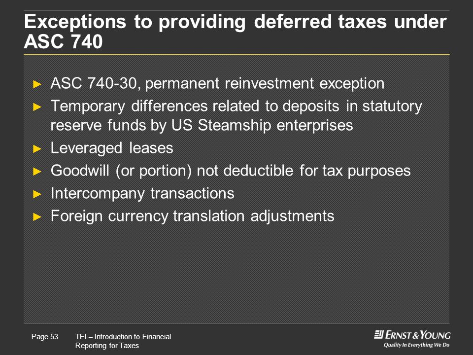 22 May, 2008Presentation titlePage 53TEI – Introduction to Financial Reporting for Taxes Page 53 Exceptions to providing deferred taxes under ASC 740 ► ASC 740-30, permanent reinvestment exception ► Temporary differences related to deposits in statutory reserve funds by US Steamship enterprises ► Leveraged leases ► Goodwill (or portion) not deductible for tax purposes ► Intercompany transactions ► Foreign currency translation adjustments
