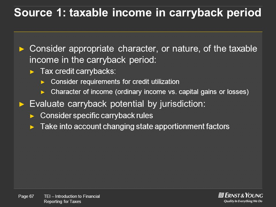 22 May, 2008Presentation titlePage 67TEI – Introduction to Financial Reporting for Taxes Page 67 Source 1: taxable income in carryback period ► Consider appropriate character, or nature, of the taxable income in the carryback period: ► Tax credit carrybacks: ► Consider requirements for credit utilization ► Character of income (ordinary income vs.