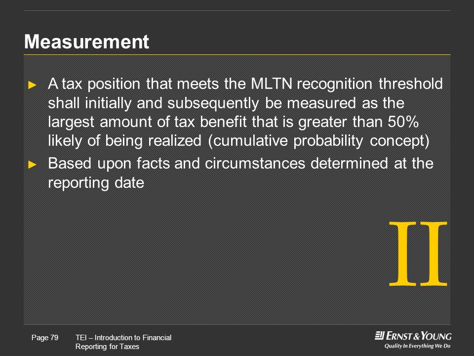 22 May, 2008Presentation titlePage 79TEI – Introduction to Financial Reporting for Taxes Page 79 Measurement ► A tax position that meets the MLTN recognition threshold shall initially and subsequently be measured as the largest amount of tax benefit that is greater than 50% likely of being realized (cumulative probability concept) ► Based upon facts and circumstances determined at the reporting date II