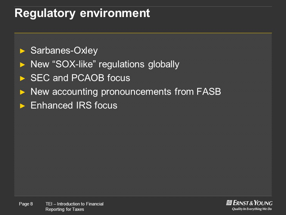 22 May, 2008Presentation titlePage 8TEI – Introduction to Financial Reporting for Taxes Page 8 Regulatory environment ► Sarbanes-Oxley ► New SOX-like regulations globally ► SEC and PCAOB focus ► New accounting pronouncements from FASB ► Enhanced IRS focus