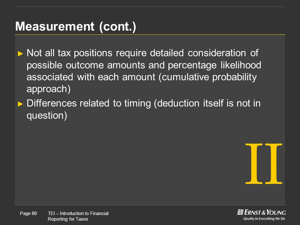 22 May, 2008Presentation titlePage 80TEI – Introduction to Financial Reporting for Taxes Page 80 Measurement (cont.) ► Not all tax positions require detailed consideration of possible outcome amounts and percentage likelihood associated with each amount (cumulative probability approach) ► Differences related to timing (deduction itself is not in question) II