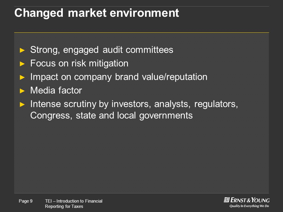 22 May, 2008Presentation titlePage 9TEI – Introduction to Financial Reporting for Taxes Page 9 Changed market environment ► Strong, engaged audit committees ► Focus on risk mitigation ► Impact on company brand value/reputation ► Media factor ► Intense scrutiny by investors, analysts, regulators, Congress, state and local governments