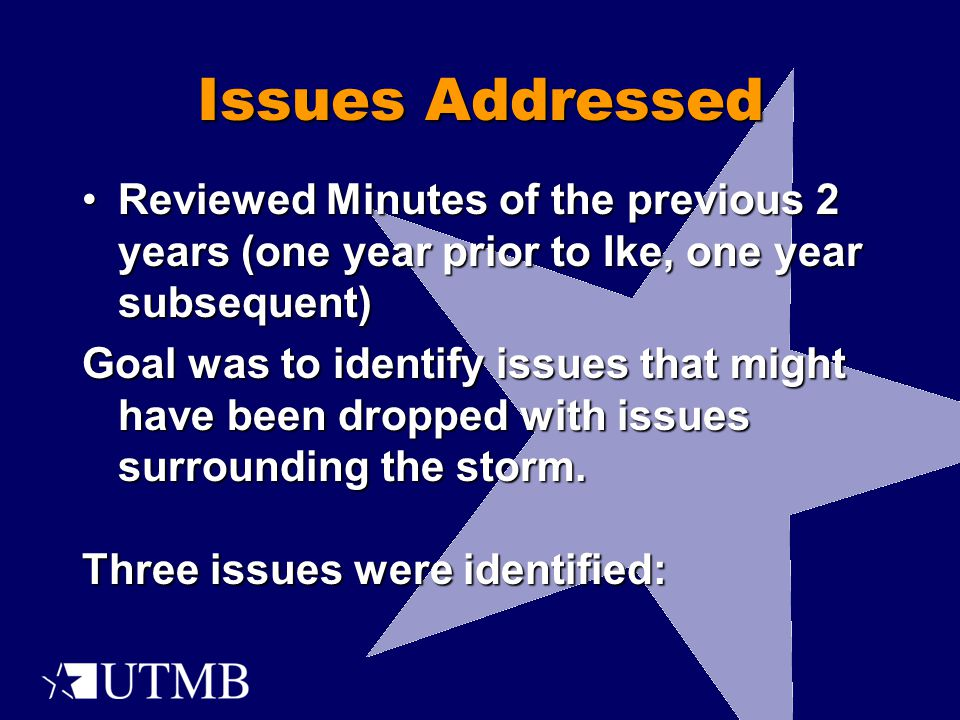 Issues Addressed Reviewed Minutes of the previous 2 years (one year prior to Ike, one year subsequent)Reviewed Minutes of the previous 2 years (one year prior to Ike, one year subsequent) Goal was to identify issues that might have been dropped with issues surrounding the storm.