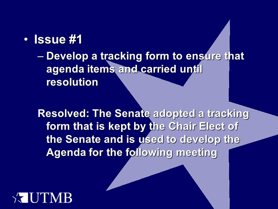 Issue #1Issue #1 –Develop a tracking form to ensure that agenda items and carried until resolution Resolved: The Senate adopted a tracking form that is kept by the Chair Elect of the Senate and is used to develop the Agenda for the following meeting
