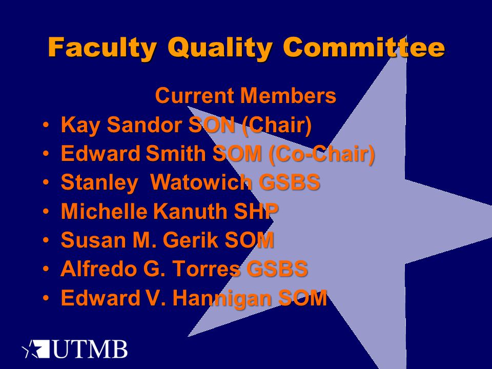Faculty Quality Committee Current Members Kay Sandor SON (Chair)Kay Sandor SON (Chair) Edward Smith SOM (Co-Chair)Edward Smith SOM (Co-Chair) Stanley Watowich GSBSStanley Watowich GSBS Michelle Kanuth SHPMichelle Kanuth SHP Susan M.