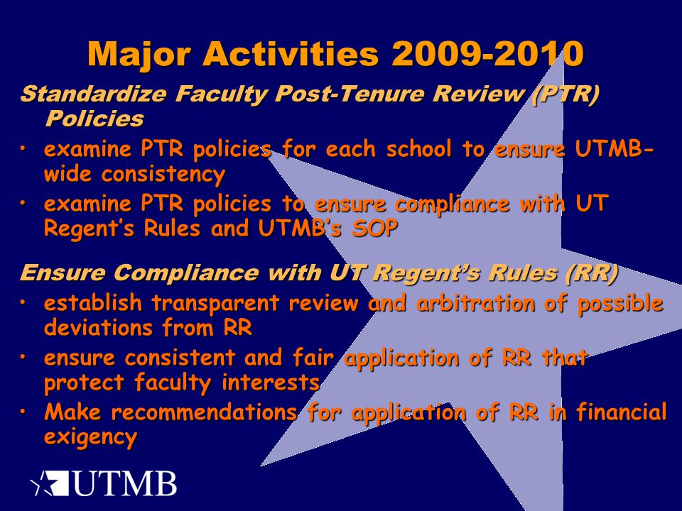 Major Activities 2009-2010 Standardize Faculty Post-Tenure Review (PTR) Policies examine PTR policies for each school to ensure UTMB- wide consistencyexamine PTR policies for each school to ensure UTMB- wide consistency examine PTR policies to ensure compliance with UT Regent's Rules and UTMB's SOPexamine PTR policies to ensure compliance with UT Regent's Rules and UTMB's SOP Ensure Compliance with UT Regent's Rules (RR) establish transparent review and arbitration of possible deviations from RRestablish transparent review and arbitration of possible deviations from RR ensure consistent and fair application of RR that protect faculty interestsensure consistent and fair application of RR that protect faculty interests Make recommendations for application of RR in financial exigencyMake recommendations for application of RR in financial exigency