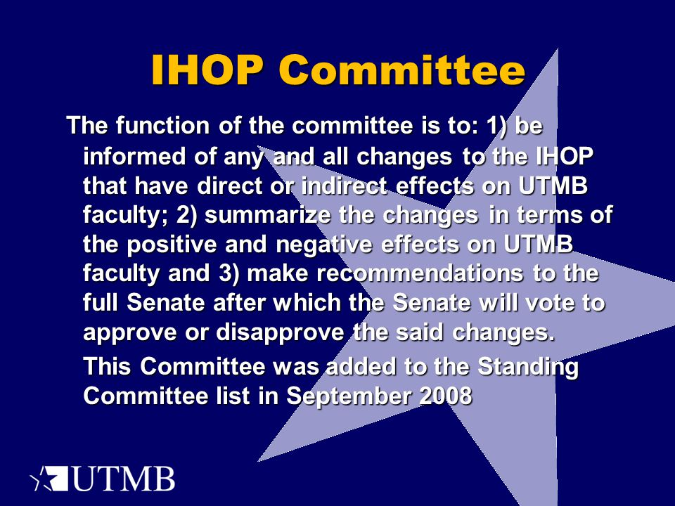 IHOP Committee The function of the committee is to: 1) be informed of any and all changes to the IHOP that have direct or indirect effects on UTMB faculty; 2) summarize the changes in terms of the positive and negative effects on UTMB faculty and 3) make recommendations to the full Senate after which the Senate will vote to approve or disapprove the said changes.