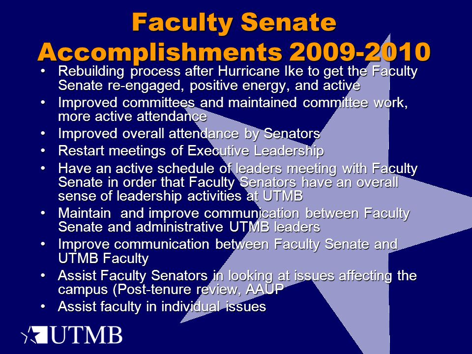 Rebuilding process after Hurricane Ike to get the Faculty Senate re-engaged, positive energy, and activeRebuilding process after Hurricane Ike to get the Faculty Senate re-engaged, positive energy, and active Improved committees and maintained committee work, more active attendanceImproved committees and maintained committee work, more active attendance Improved overall attendance by SenatorsImproved overall attendance by Senators Restart meetings of Executive LeadershipRestart meetings of Executive Leadership Have an active schedule of leaders meeting with Faculty Senate in order that Faculty Senators have an overall sense of leadership activities at UTMBHave an active schedule of leaders meeting with Faculty Senate in order that Faculty Senators have an overall sense of leadership activities at UTMB Maintain and improve communication between Faculty Senate and administrative UTMB leadersMaintain and improve communication between Faculty Senate and administrative UTMB leaders Improve communication between Faculty Senate and UTMB FacultyImprove communication between Faculty Senate and UTMB Faculty Assist Faculty Senators in looking at issues affecting the campus (Post-tenure review, AAUPAssist Faculty Senators in looking at issues affecting the campus (Post-tenure review, AAUP Assist faculty in individual issuesAssist faculty in individual issues Faculty Senate Accomplishments 2009-2010