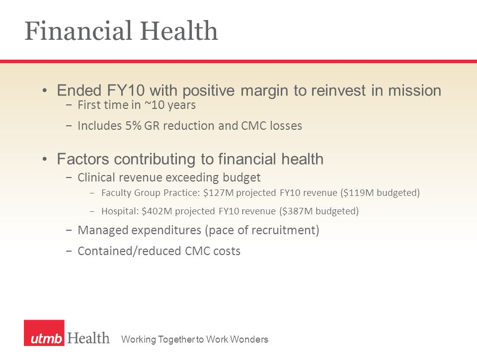 Working Together to Work Wonders Financial Health Ended FY10 with positive margin to reinvest in mission −First time in ~10 years −Includes 5% GR reduction and CMC losses Factors contributing to financial health −Clinical revenue exceeding budget −Faculty Group Practice: $127M projected FY10 revenue ($119M budgeted) −Hospital: $402M projected FY10 revenue ($387M budgeted) −Managed expenditures (pace of recruitment) −Contained/reduced CMC costs