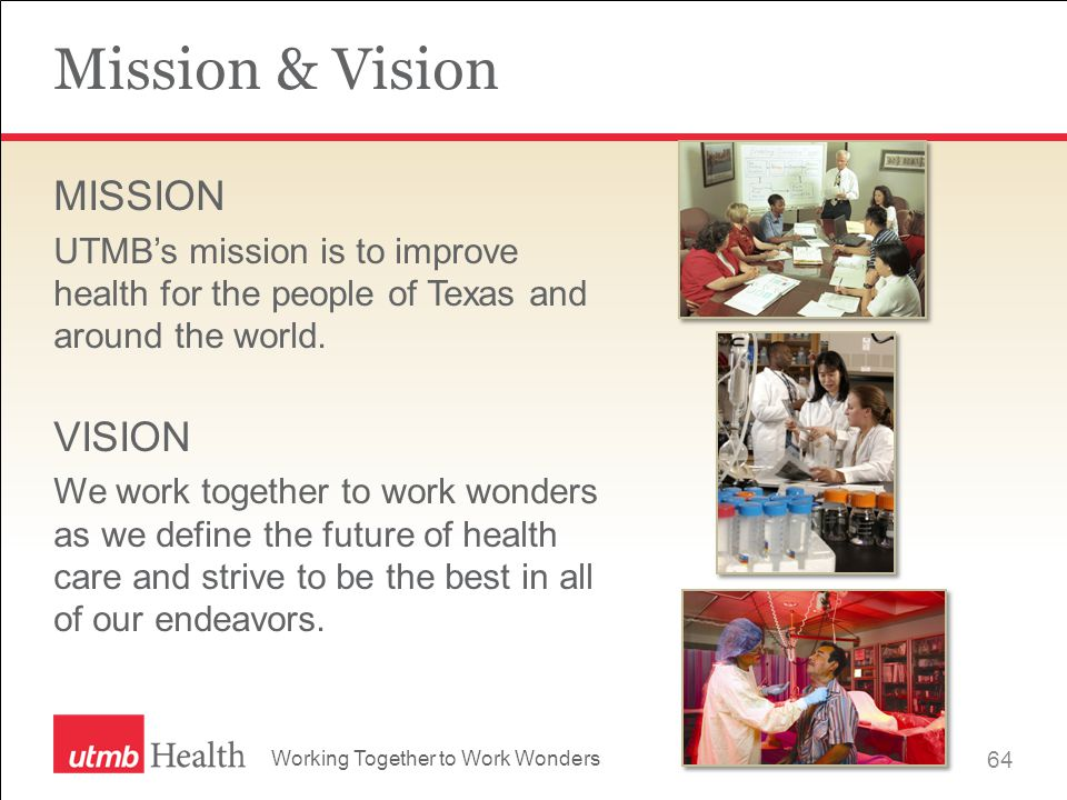 Working Together to Work Wonders Mission & Vision MISSION UTMB's mission is to improve health for the people of Texas and around the world.