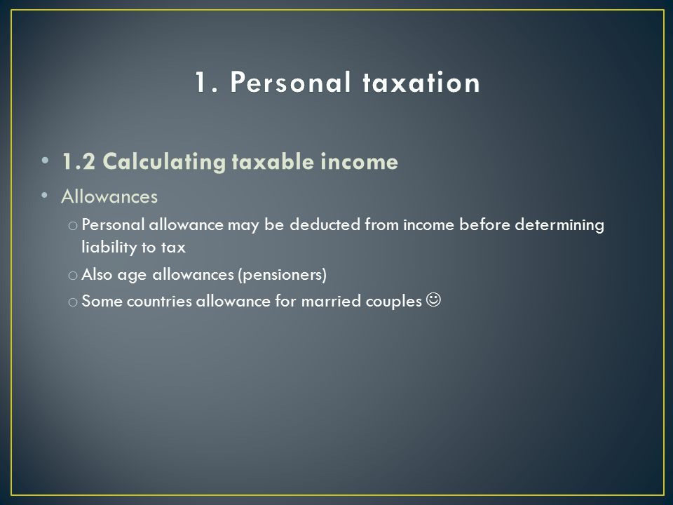 1.2 Calculating taxable income Allowances o Personal allowance may be deducted from income before determining liability to tax o Also age allowances (pensioners) o Some countries allowance for married couples