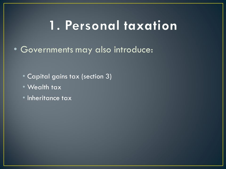 Governments may also introduce: Capital gains tax (section 3) Wealth tax Inheritance tax