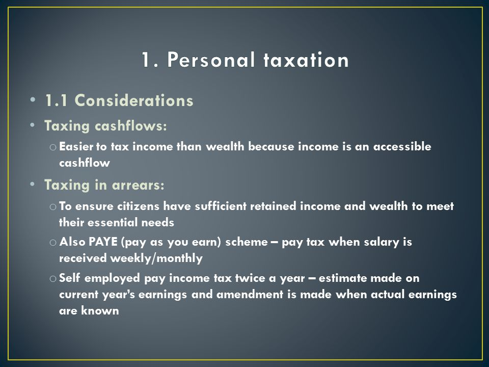 1.1 Considerations Taxing cashflows: o Easier to tax income than wealth because income is an accessible cashflow Taxing in arrears: o To ensure citizens have sufficient retained income and wealth to meet their essential needs o Also PAYE (pay as you earn) scheme – pay tax when salary is received weekly/monthly o Self employed pay income tax twice a year – estimate made on current year's earnings and amendment is made when actual earnings are known