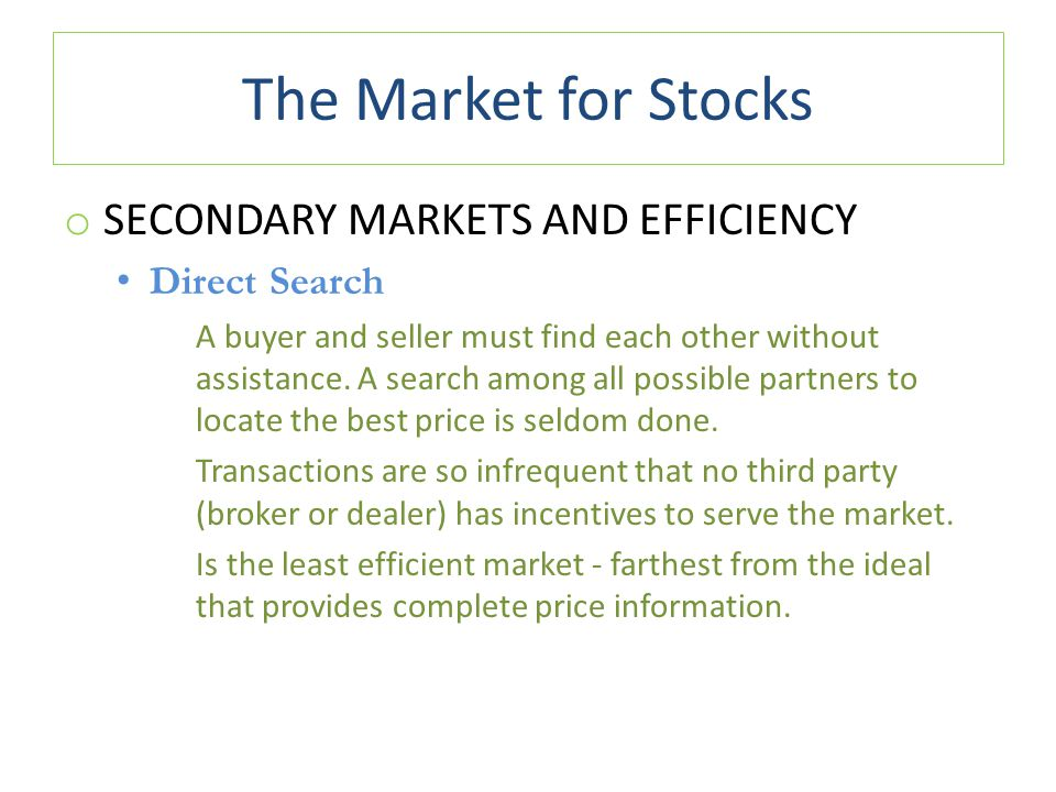 The Market for Stocks o SECONDARY MARKETS AND EFFICIENCY Direct Search A buyer and seller must find each other without assistance.