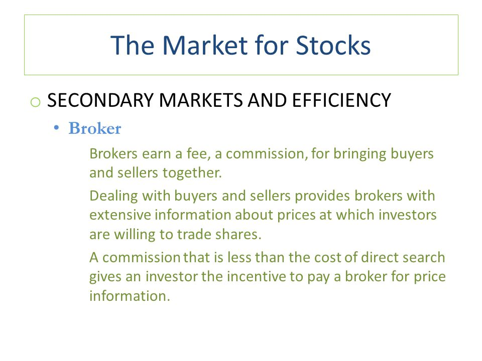 The Market for Stocks o SECONDARY MARKETS AND EFFICIENCY Broker Brokers earn a fee, a commission, for bringing buyers and sellers together. Dealing wi