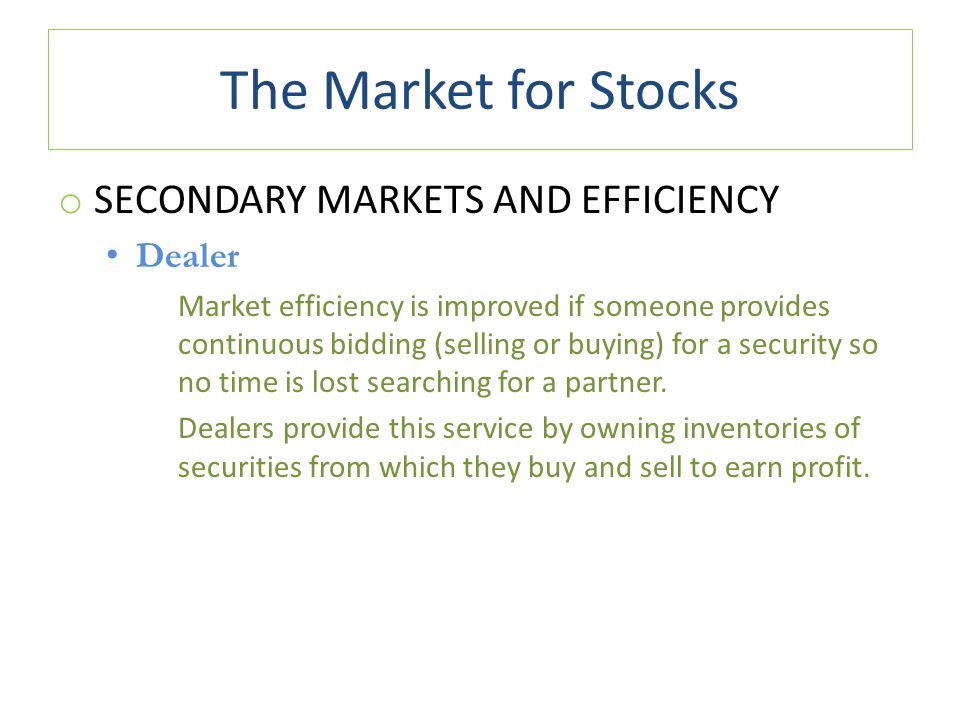 The Market for Stocks o SECONDARY MARKETS AND EFFICIENCY Dealer Market efficiency is improved if someone provides continuous bidding (selling or buyin