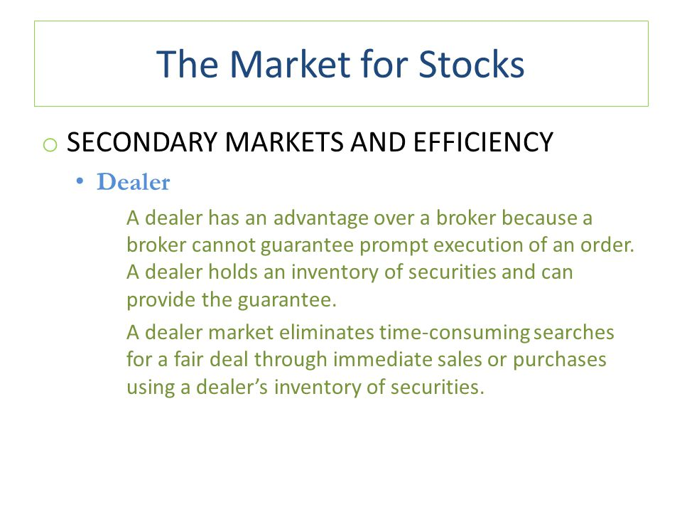 The Market for Stocks o SECONDARY MARKETS AND EFFICIENCY Dealer A dealer has an advantage over a broker because a broker cannot guarantee prompt execution of an order.