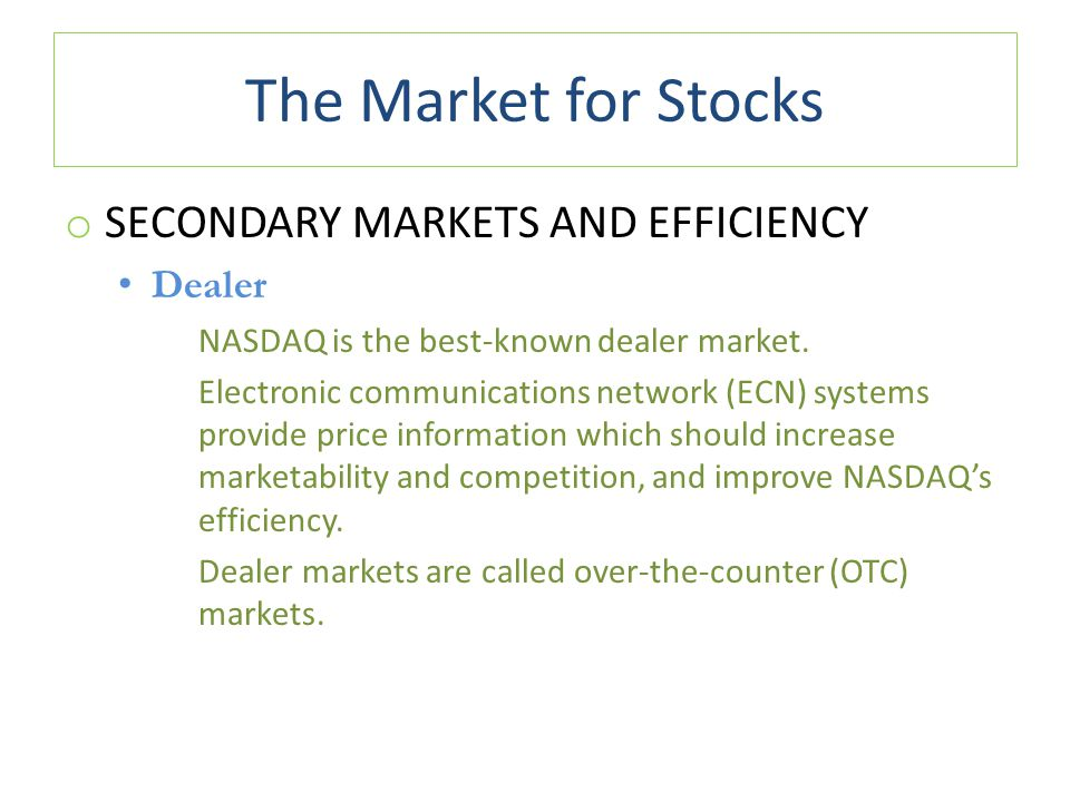 The Market for Stocks o SECONDARY MARKETS AND EFFICIENCY Dealer NASDAQ is the best-known dealer market. Electronic communications network (ECN) system