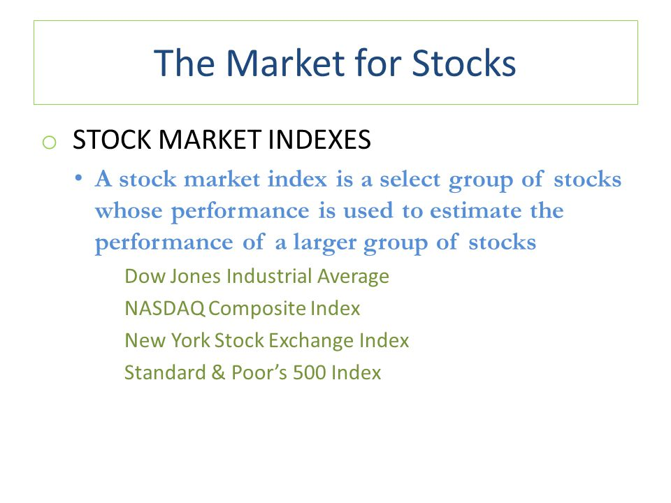The Market for Stocks o STOCK MARKET INDEXES A stock market index is a select group of stocks whose performance is used to estimate the performance of a larger group of stocks Dow Jones Industrial Average NASDAQ Composite Index New York Stock Exchange Index Standard & Poor's 500 Index