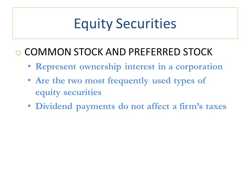 Equity Securities o COMMON STOCK AND PREFERRED STOCK Represent ownership interest in a corporation Are the two most frequently used types of equity securities Dividend payments do not affect a firm's taxes
