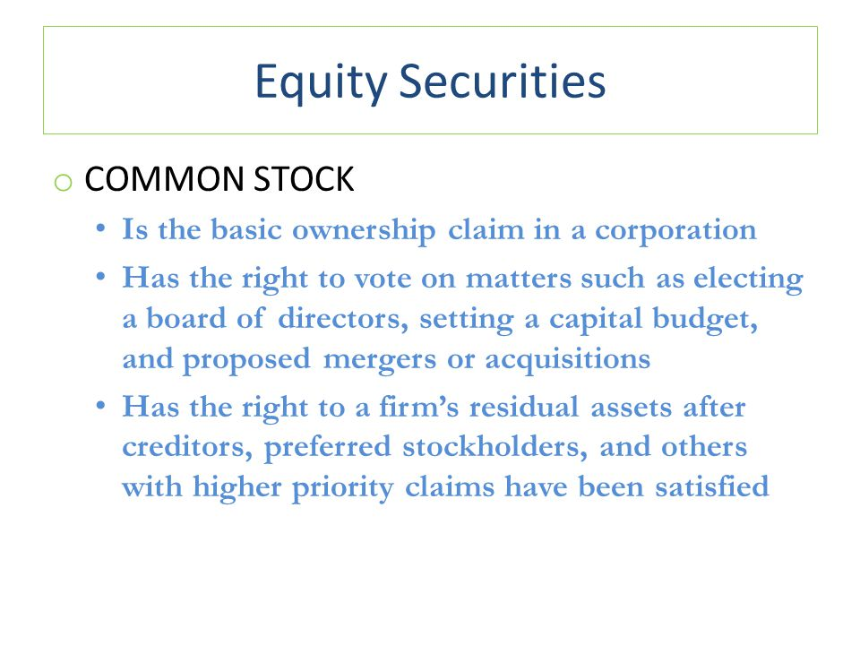 Equity Securities o COMMON STOCK Is the basic ownership claim in a corporation Has the right to vote on matters such as electing a board of directors, setting a capital budget, and proposed mergers or acquisitions Has the right to a firm's residual assets after creditors, preferred stockholders, and others with higher priority claims have been satisfied