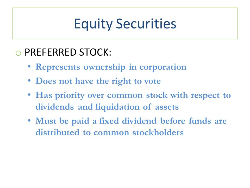 Equity Securities o PREFERRED STOCK: Represents ownership in corporation Does not have the right to vote Has priority over common stock with respect to dividends and liquidation of assets Must be paid a fixed dividend before funds are distributed to common stockholders