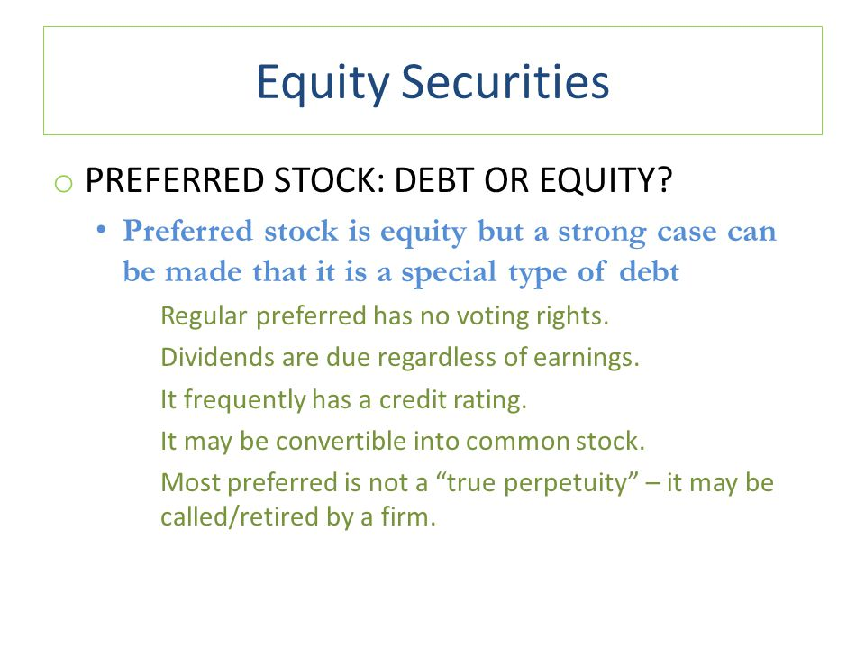 Equity Securities o PREFERRED STOCK: DEBT OR EQUITY? Preferred stock is equity but a strong case can be made that it is a special type of debt Regular