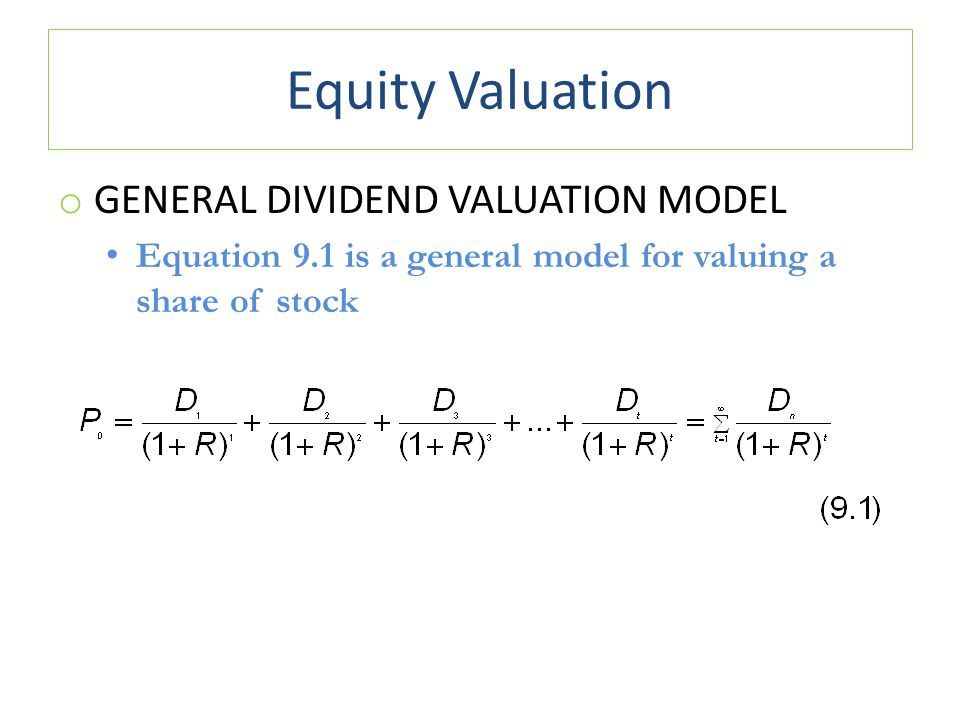 Equity Valuation o GENERAL DIVIDEND VALUATION MODEL Equation 9.1 is a general model for valuing a share of stock