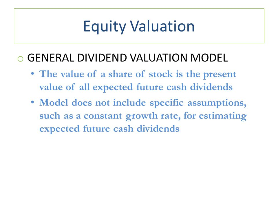 Equity Valuation o GENERAL DIVIDEND VALUATION MODEL The value of a share of stock is the present value of all expected future cash dividends Model doe