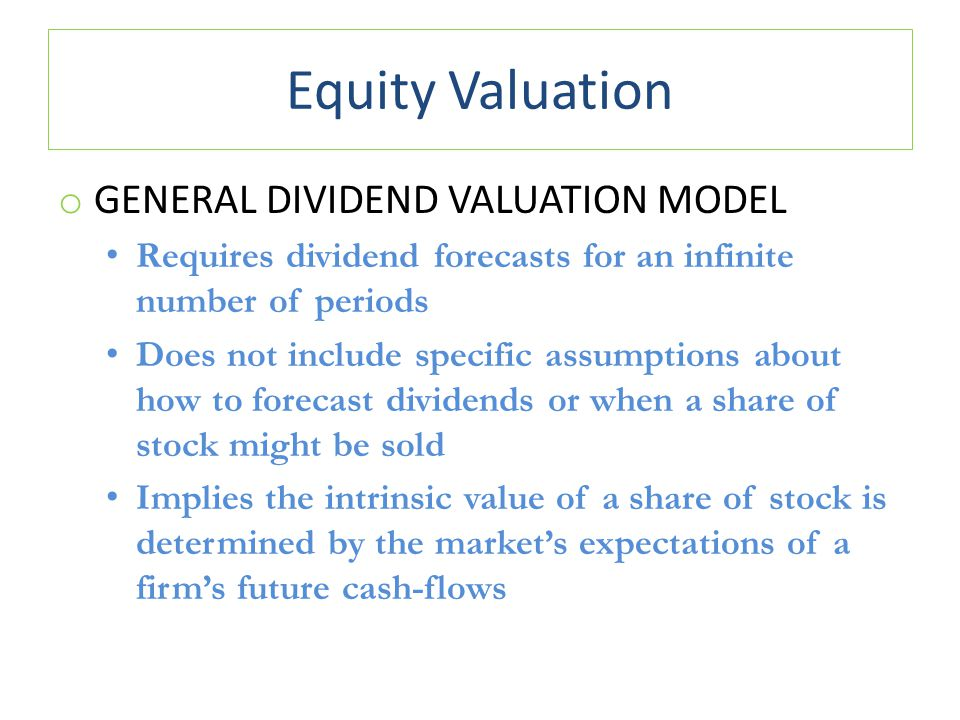 Equity Valuation o GENERAL DIVIDEND VALUATION MODEL Requires dividend forecasts for an infinite number of periods Does not include specific assumptions about how to forecast dividends or when a share of stock might be sold Implies the intrinsic value of a share of stock is determined by the market's expectations of a firm's future cash-flows