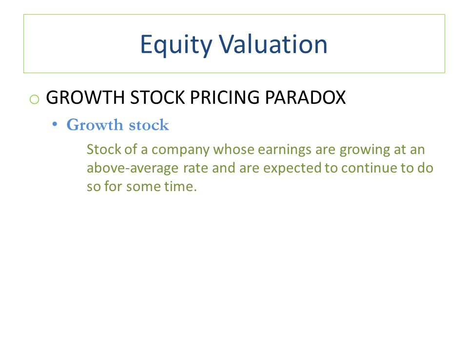 Equity Valuation o GROWTH STOCK PRICING PARADOX Growth stock Stock of a company whose earnings are growing at an above-average rate and are expected t