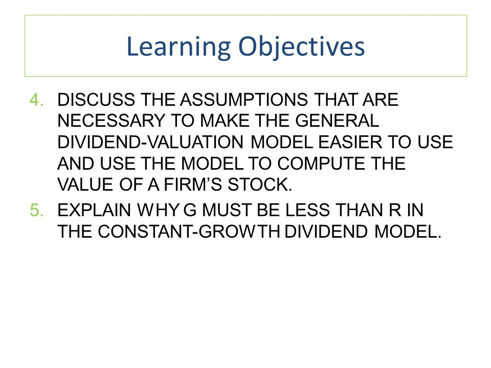 Learning Objectives 4.DISCUSS THE ASSUMPTIONS THAT ARE NECESSARY TO MAKE THE GENERAL DIVIDEND-VALUATION MODEL EASIER TO USE AND USE THE MODEL TO COMPUTE THE VALUE OF A FIRM'S STOCK.
