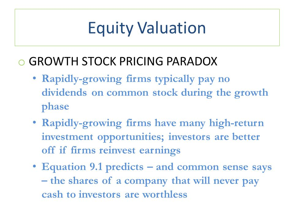Equity Valuation o GROWTH STOCK PRICING PARADOX Rapidly-growing firms typically pay no dividends on common stock during the growth phase Rapidly-growing firms have many high-return investment opportunities; investors are better off if firms reinvest earnings Equation 9.1 predicts – and common sense says – the shares of a company that will never pay cash to investors are worthless
