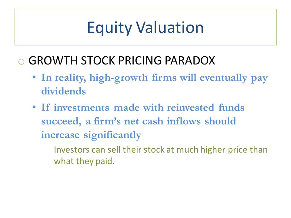 Equity Valuation o GROWTH STOCK PRICING PARADOX In reality, high-growth firms will eventually pay dividends If investments made with reinvested funds succeed, a firm's net cash inflows should increase significantly Investors can sell their stock at much higher price than what they paid.