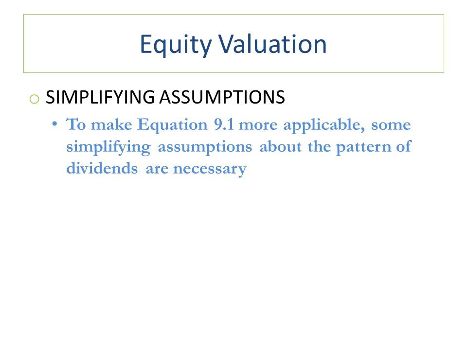 Equity Valuation o SIMPLIFYING ASSUMPTIONS To make Equation 9.1 more applicable, some simplifying assumptions about the pattern of dividends are neces