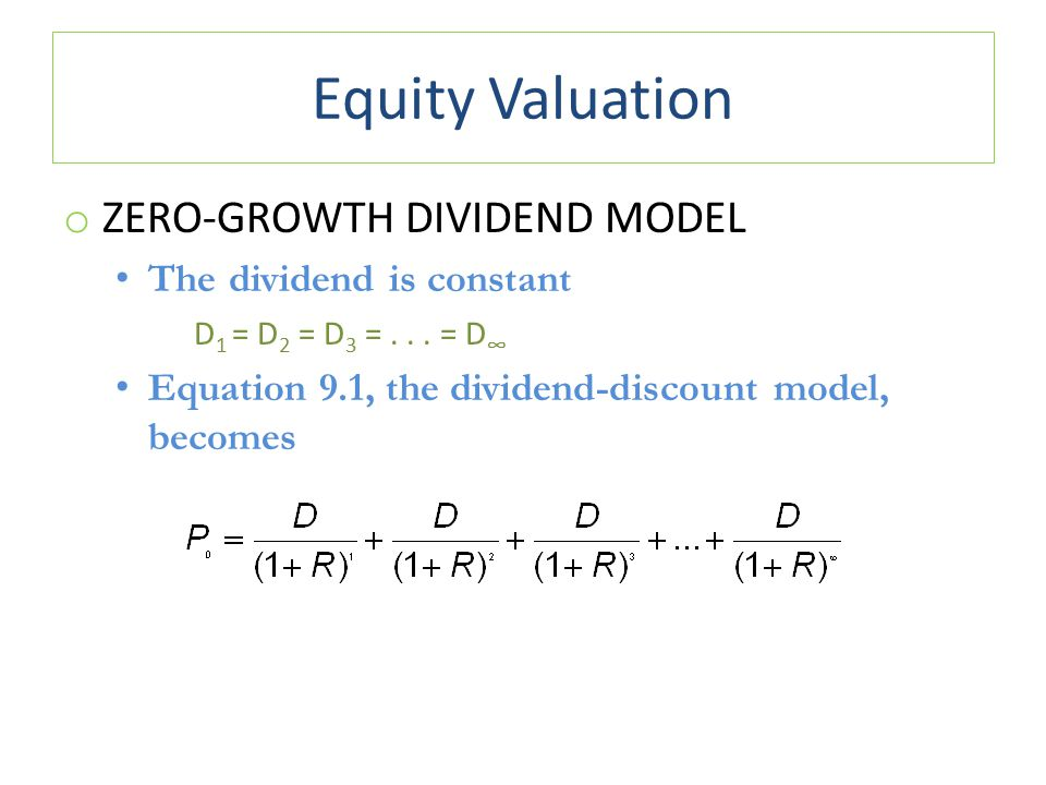 Equity Valuation o ZERO-GROWTH DIVIDEND MODEL The dividend is constant D 1 = D 2 = D 3 =... = D ∞ Equation 9.1, the dividend-discount model, becomes