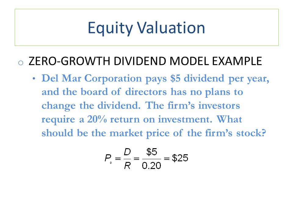 Equity Valuation o ZERO-GROWTH DIVIDEND MODEL EXAMPLE Del Mar Corporation pays $5 dividend per year, and the board of directors has no plans to change